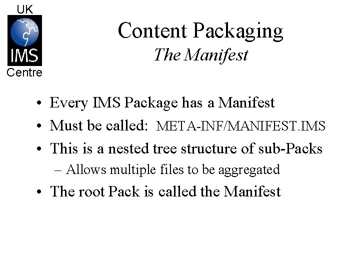 UK Content Packaging The Manifest Centre • Every IMS Package has a Manifest •