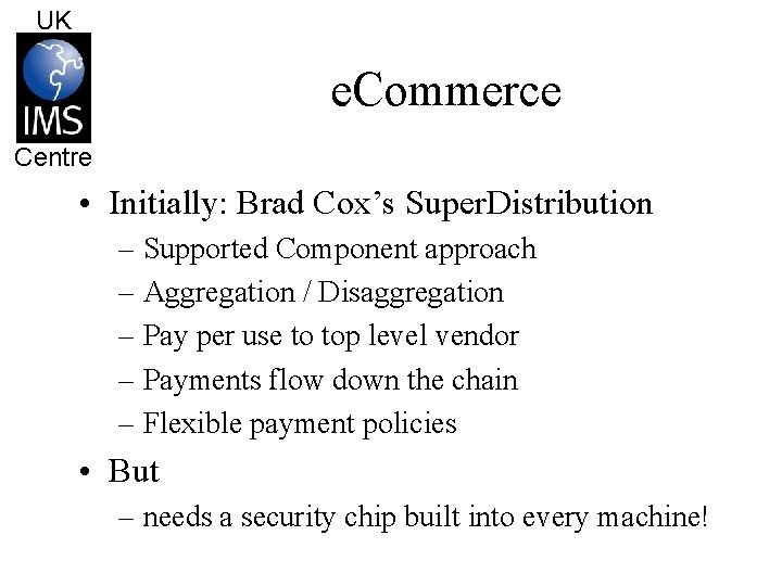 UK e. Commerce Centre • Initially: Brad Cox's Super. Distribution – Supported Component approach
