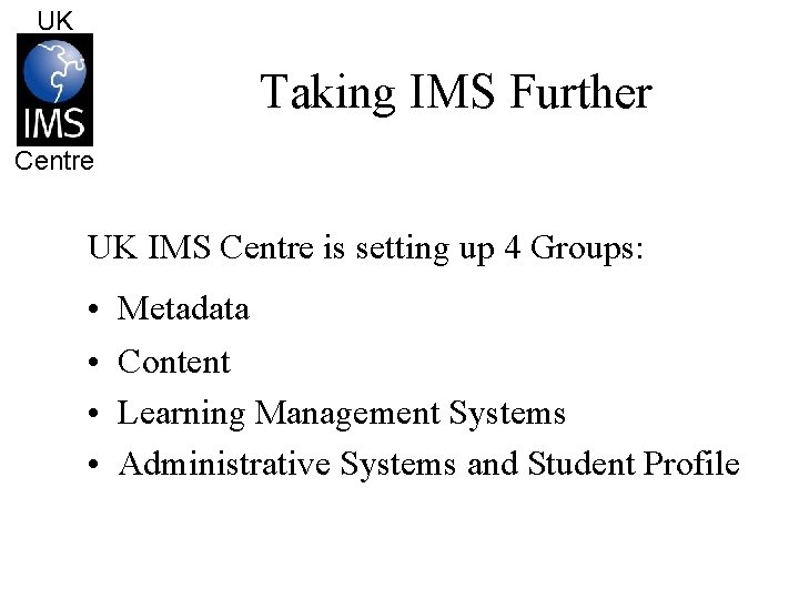 UK Taking IMS Further Centre UK IMS Centre is setting up 4 Groups: •