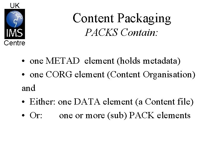 UK Content Packaging PACKS Contain: Centre • one METAD element (holds metadata) • one