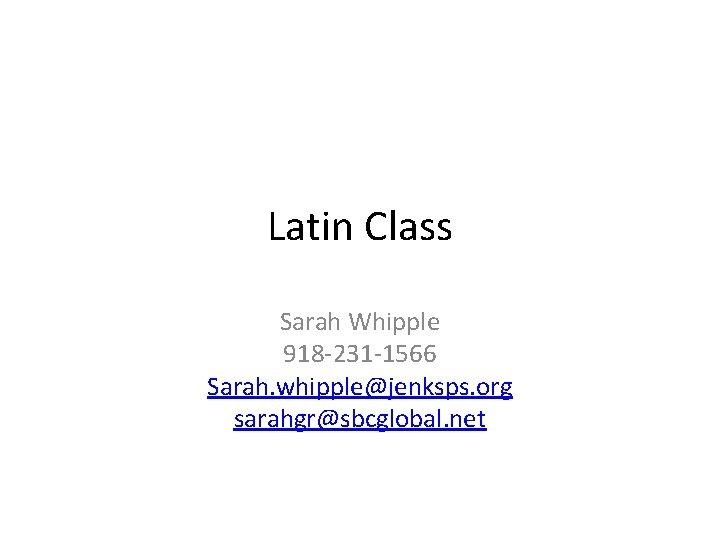Latin Class Sarah Whipple 918 -231 -1566 Sarah. whipple@jenksps. org sarahgr@sbcglobal. net