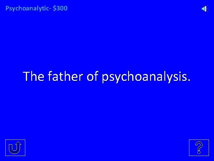 Psychoanalytic- $300 The father of psychoanalysis.