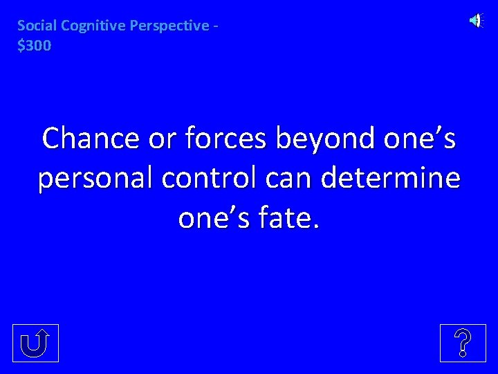 Social Cognitive Perspective $300 Chance or forces beyond one's personal control can determine one's