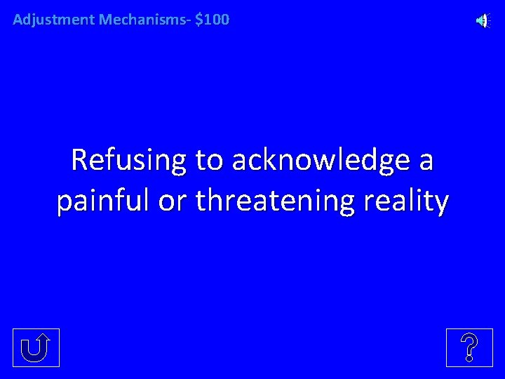 Adjustment Mechanisms- $100 Refusing to acknowledge a painful or threatening reality