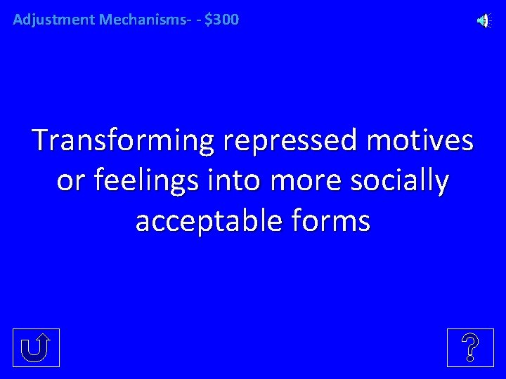 Adjustment Mechanisms- - $300 Transforming repressed motives or feelings into more socially acceptable forms