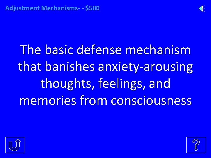 Adjustment Mechanisms- - $500 The basic defense mechanism that banishes anxiety-arousing thoughts, feelings, and