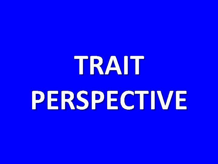 TRAIT PERSPECTIVE