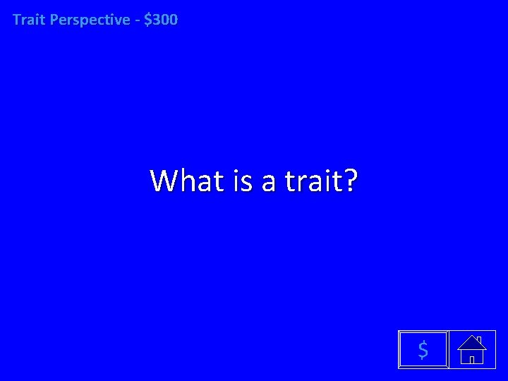 Trait Perspective - $300 What is a trait? $