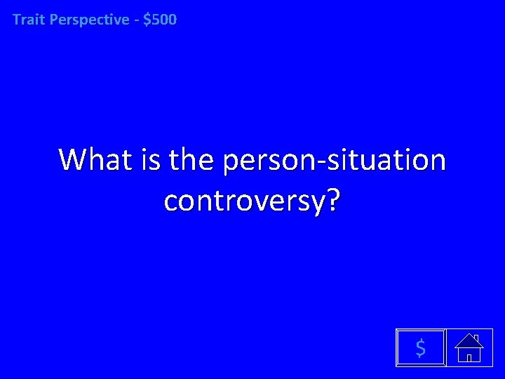 Trait Perspective - $500 What is the person-situation controversy? $