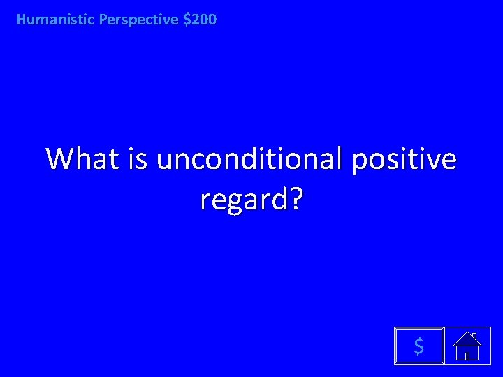 Humanistic Perspective $200 What is unconditional positive regard? $