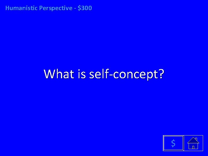 Humanistic Perspective - $300 What is self-concept? $