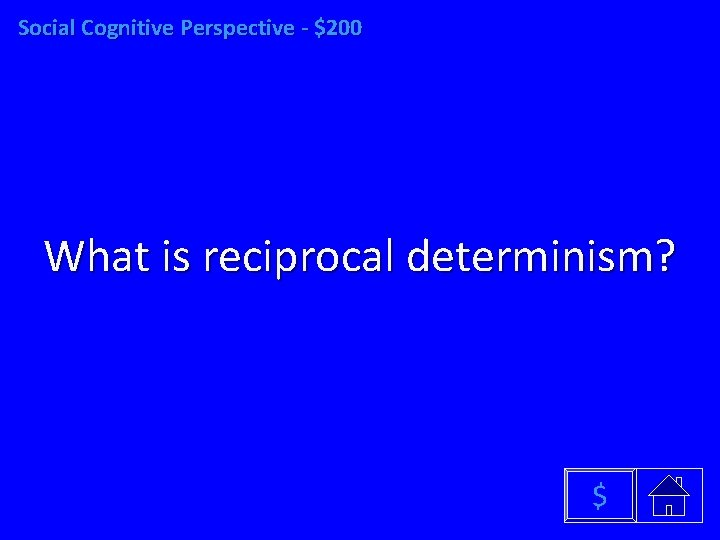Social Cognitive Perspective - $200 What is reciprocal determinism? $