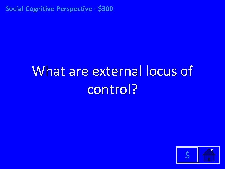 Social Cognitive Perspective - $300 What are external locus of control? $
