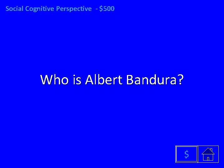 Social Cognitive Perspective - $500 Who is Albert Bandura? $