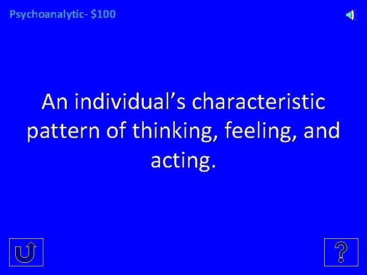 Psychoanalytic- $100 An individual's characteristic pattern of thinking, feeling, and acting.