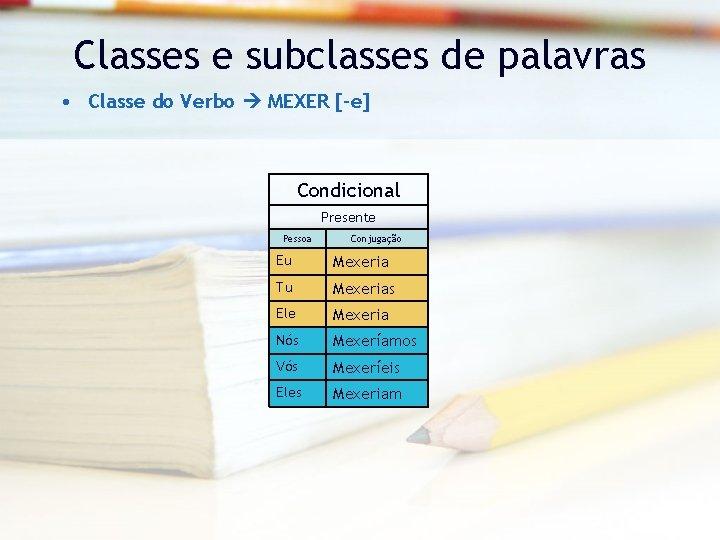 Classes e subclasses de palavras • Classe do Verbo MEXER [-e] Condicional Presente Pessoa