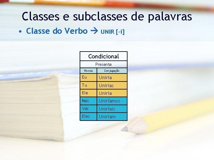 Classes e subclasses de palavras • Classe do Verbo UNIR [-i] Condicional Presente Pessoa