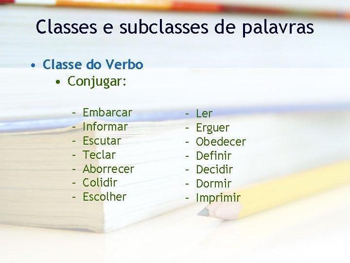 Classes e subclasses de palavras • Classe do Verbo • Conjugar: – – –