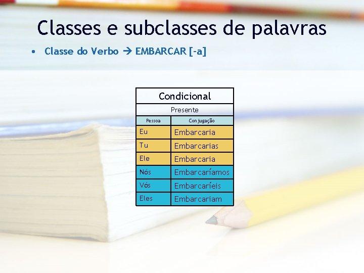 Classes e subclasses de palavras • Classe do Verbo EMBARCAR [-a] Condicional Presente Pessoa