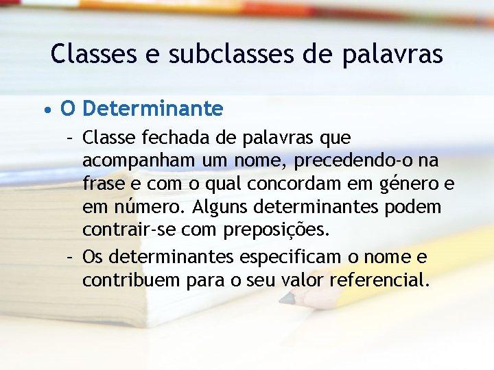 Classes e subclasses de palavras • O Determinante – Classe fechada de palavras que