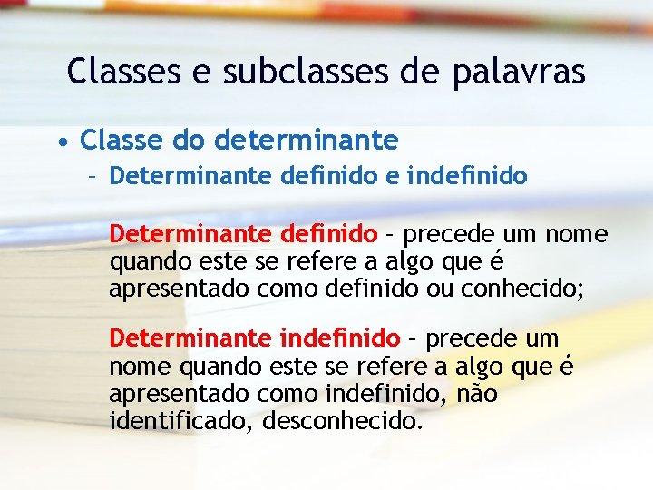 Classes e subclasses de palavras • Classe do determinante – Determinante definido e indefinido