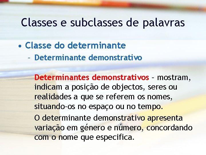 Classes e subclasses de palavras • Classe do determinante – Determinante demonstrativo Determinantes demonstrativos