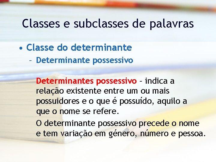 Classes e subclasses de palavras • Classe do determinante – Determinante possessivo Determinantes possessivo