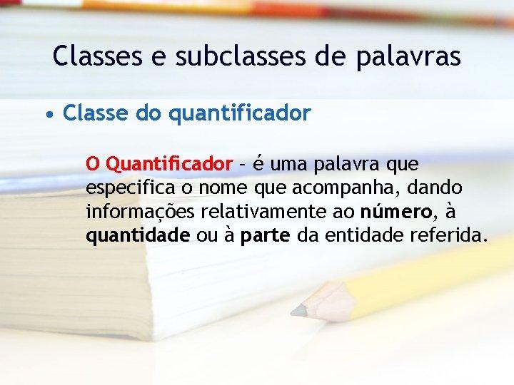 Classes e subclasses de palavras • Classe do quantificador O Quantificador – é uma