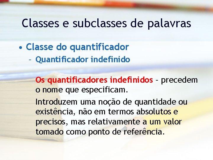 Classes e subclasses de palavras • Classe do quantificador – Quantificador indefinido Os quantificadores
