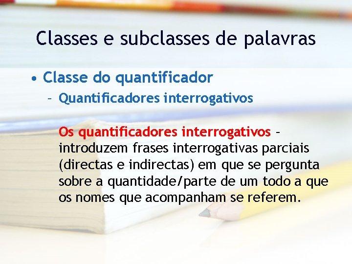 Classes e subclasses de palavras • Classe do quantificador – Quantificadores interrogativos Os quantificadores
