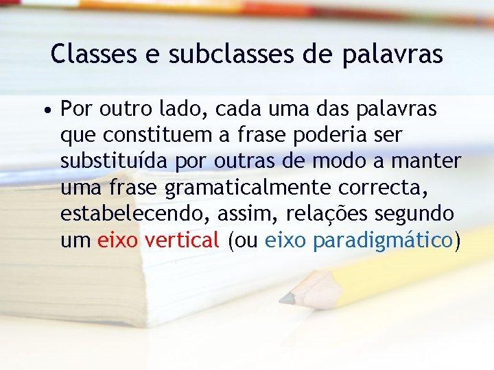 Classes e subclasses de palavras • Por outro lado, cada uma das palavras que