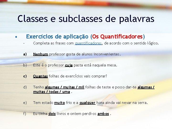 Classes e subclasses de palavras • Exercícios de aplicação (Os Quantificadores) – Completa as
