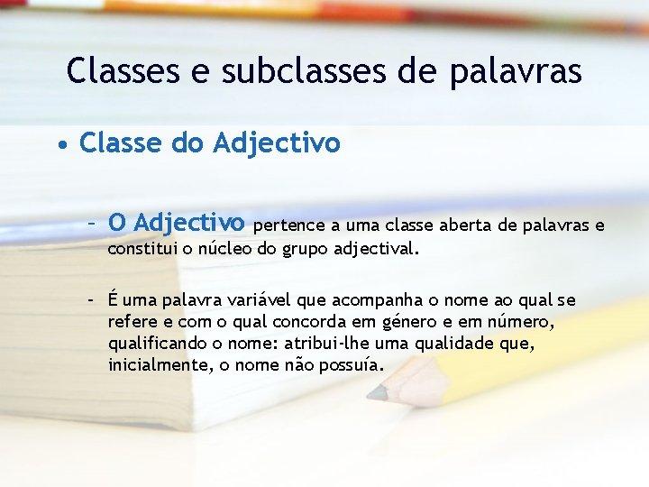 Classes e subclasses de palavras • Classe do Adjectivo – O Adjectivo pertence a