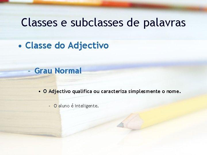 Classes e subclasses de palavras • Classe do Adjectivo – Grau Normal • O