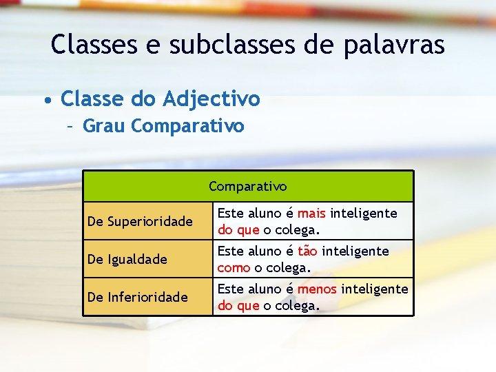 Classes e subclasses de palavras • Classe do Adjectivo – Grau Comparativo De Superioridade