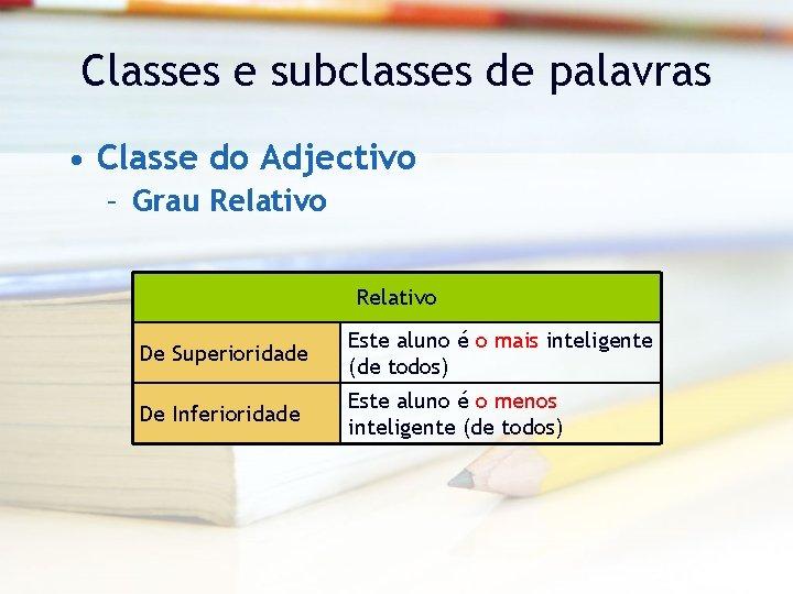 Classes e subclasses de palavras • Classe do Adjectivo – Grau Relativo De Superioridade