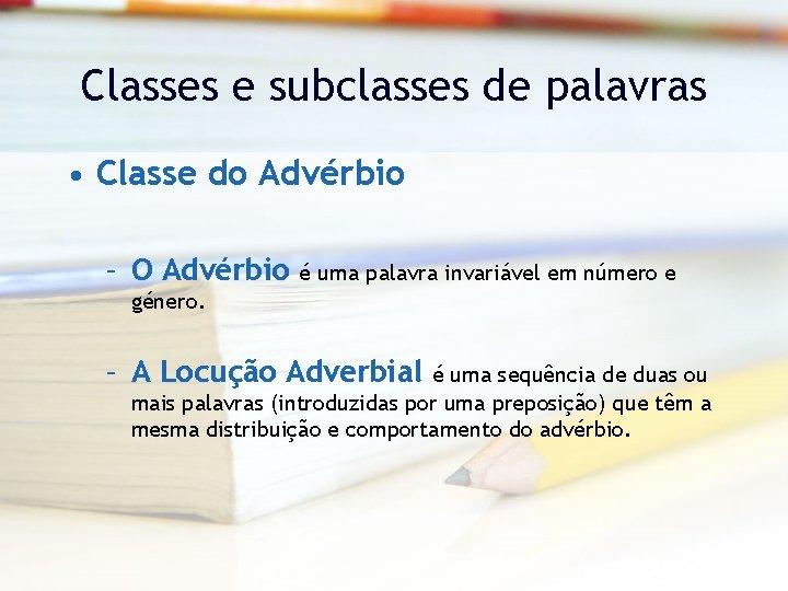 Classes e subclasses de palavras • Classe do Advérbio – O Advérbio é uma