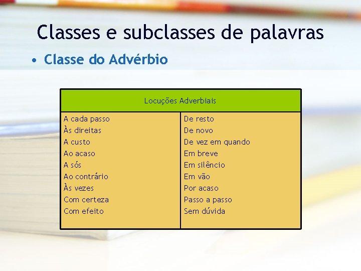 Classes e subclasses de palavras • Classe do Advérbio Locuções Adverbiais A cada passo