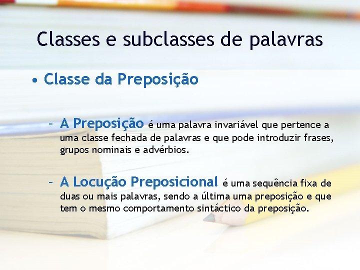 Classes e subclasses de palavras • Classe da Preposição – A Preposição é uma