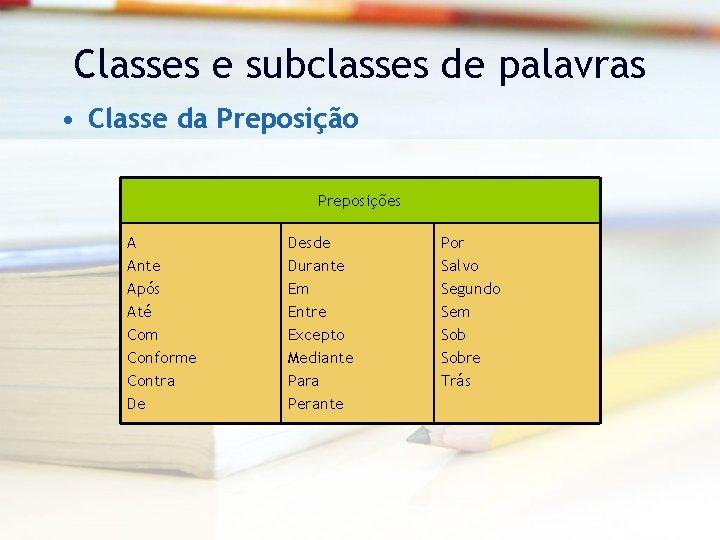 Classes e subclasses de palavras • Classe da Preposição Preposições A Ante Após Até