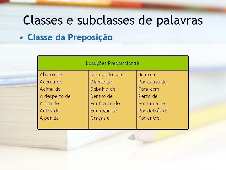 Classes e subclasses de palavras • Classe da Preposição Locuções Preposicionais Abaixo de Acerca