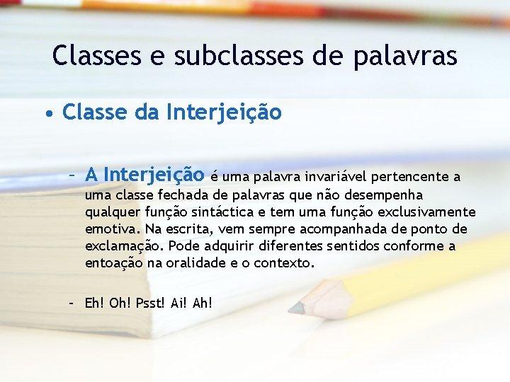 Classes e subclasses de palavras • Classe da Interjeição – A Interjeição é uma