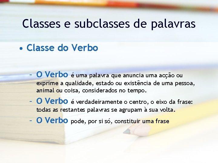 Classes e subclasses de palavras • Classe do Verbo – O Verbo é uma