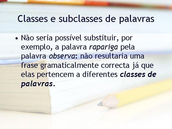 Classes e subclasses de palavras • Não seria possível substituir, por exemplo, a palavra