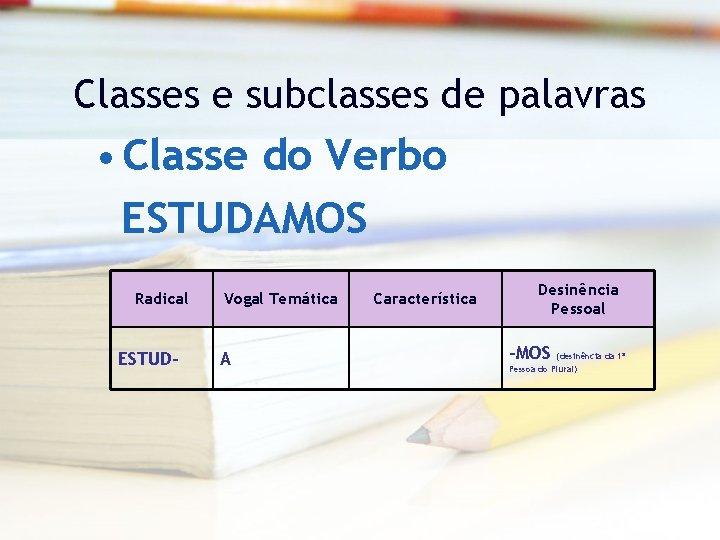 Classes e subclasses de palavras • Classe do Verbo ESTUDAMOS Radical ESTUD- Vogal Temática