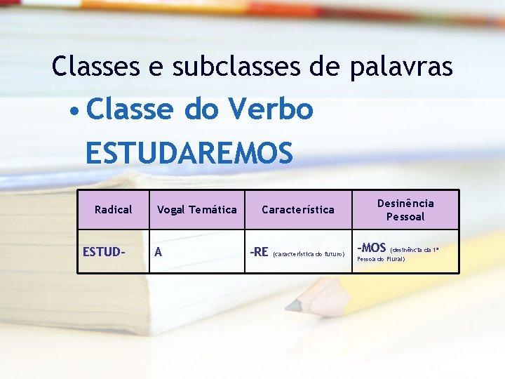 Classes e subclasses de palavras • Classe do Verbo ESTUDAREMOS Radical ESTUD- Vogal Temática
