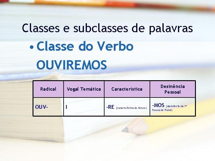 Classes e subclasses de palavras • Classe do Verbo OUVIREMOS Radical OUV- Vogal Temática