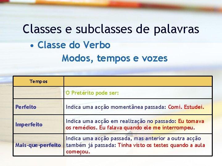 Classes e subclasses de palavras • Classe do Verbo Modos, tempos e vozes Tempos