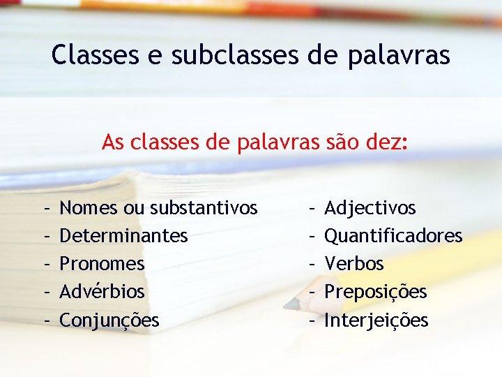 Classes e subclasses de palavras As classes de palavras são dez: – – –