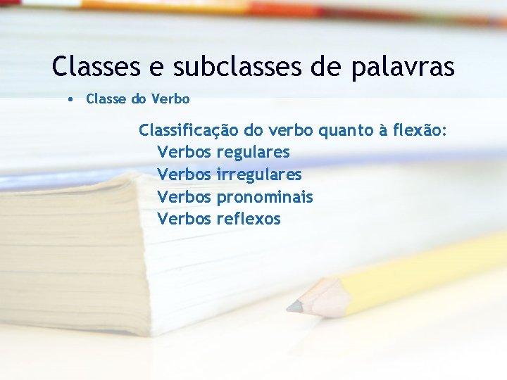 Classes e subclasses de palavras • Classe do Verbo Classificação do verbo quanto à